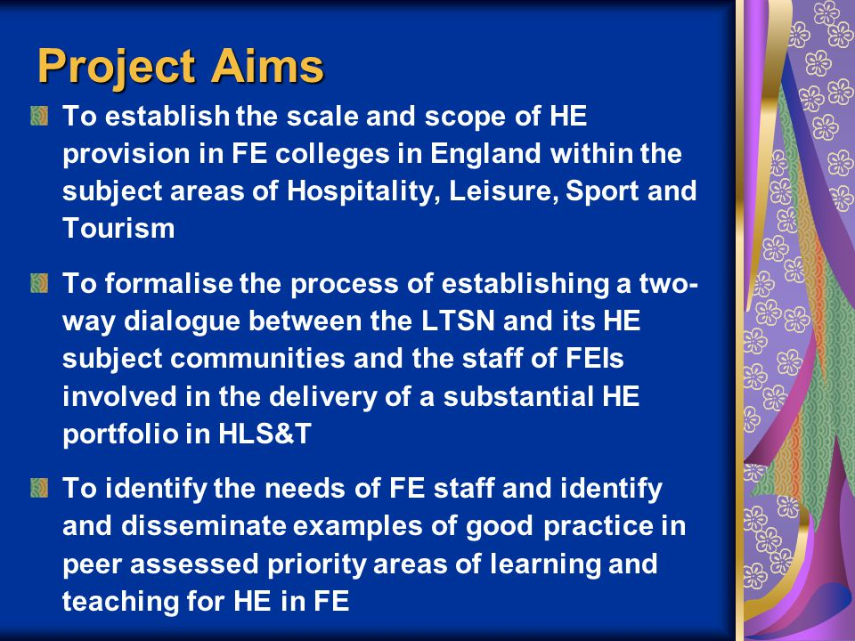 Project Aims To establish the scale and scope of HE provision in FE colleges in England within the subject areas of Hospitality, Leisure, Sport and Tourism To formalise the process of establishing a two- way dialogue between the LTSN and its HE subject communities and the staff of FEIs involved in the delivery of a substantial HE portfolio in HLS&T To identify the needs of FE staff and identify and disseminate examples of good practice in peer assessed priority areas of learning and teaching for HE in FE