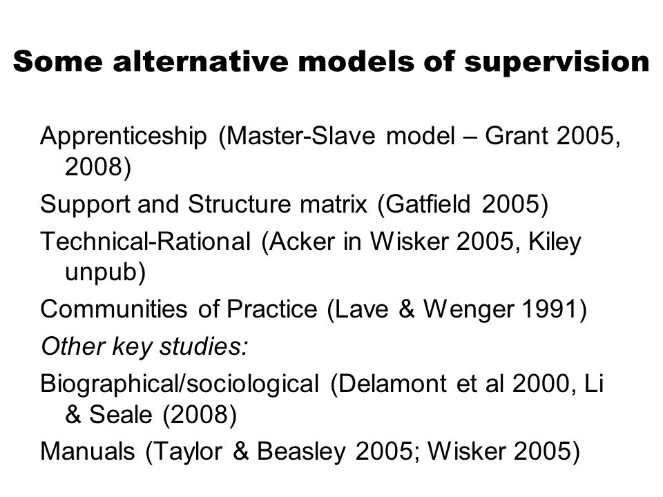 Some alternative models of supervision Apprenticeship (Master-Slave model – Grant 2005, 2008) Support and Structure matrix (Gatfield 2005) Technical-Rational (Acker in Wisker 2005, Kiley unpub) Communities of Practice (Lave & Wenger 1991) Other key studies: Biographical/sociological (Delamont et al 2000, Li & Seale (2008) Manuals (Taylor & Beasley 2005; Wisker 2005)