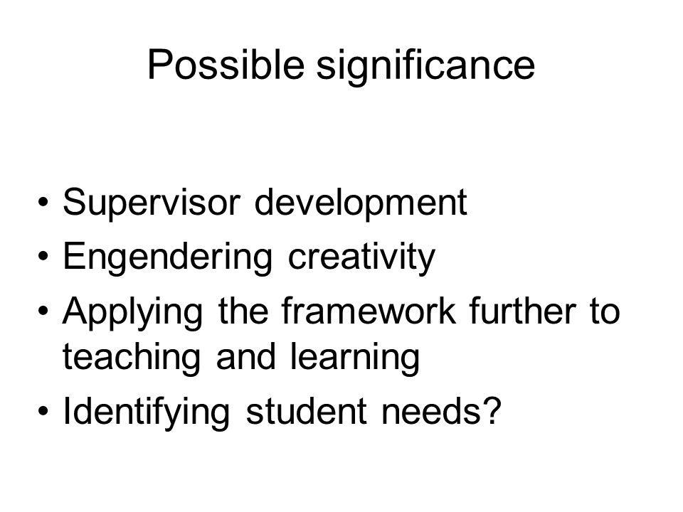 Possible significance Supervisor development Engendering creativity Applying the framework further to teaching and learning Identifying student needs