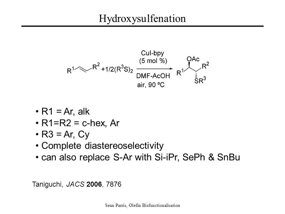 Sean Parris, Olefin Bisfunctionalisation Hydroxysulfenation R1 = Ar, alk R1=R2 = c-hex, Ar R3 = Ar, Cy Complete diastereoselectivity can also replace S-Ar with Si-iPr, SePh & SnBu Taniguchi, JACS 2006, 7876