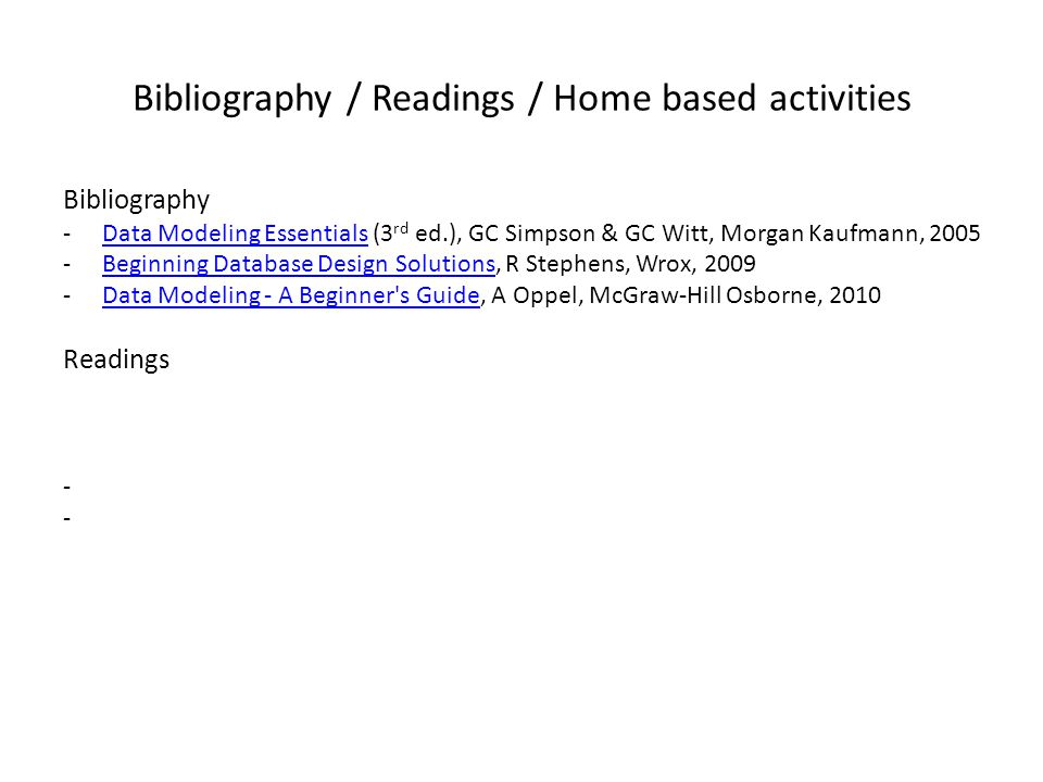 Bibliography / Readings / Home based activities Bibliography -Data Modeling Essentials (3 rd ed.), GC Simpson & GC Witt, Morgan Kaufmann, 2005Data Modeling Essentials -Beginning Database Design Solutions, R Stephens, Wrox, 2009Beginning Database Design Solutions -Data Modeling - A Beginner s Guide, A Oppel, McGraw-Hill Osborne, 2010Data Modeling - A Beginner s Guide Readings -