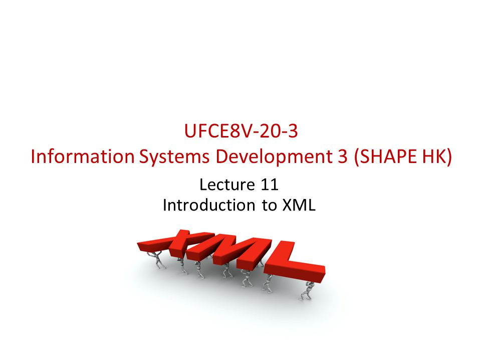 UFCE8V-20-3 Information Systems Development 3 (SHAPE HK) Lecture 11 Introduction to XML