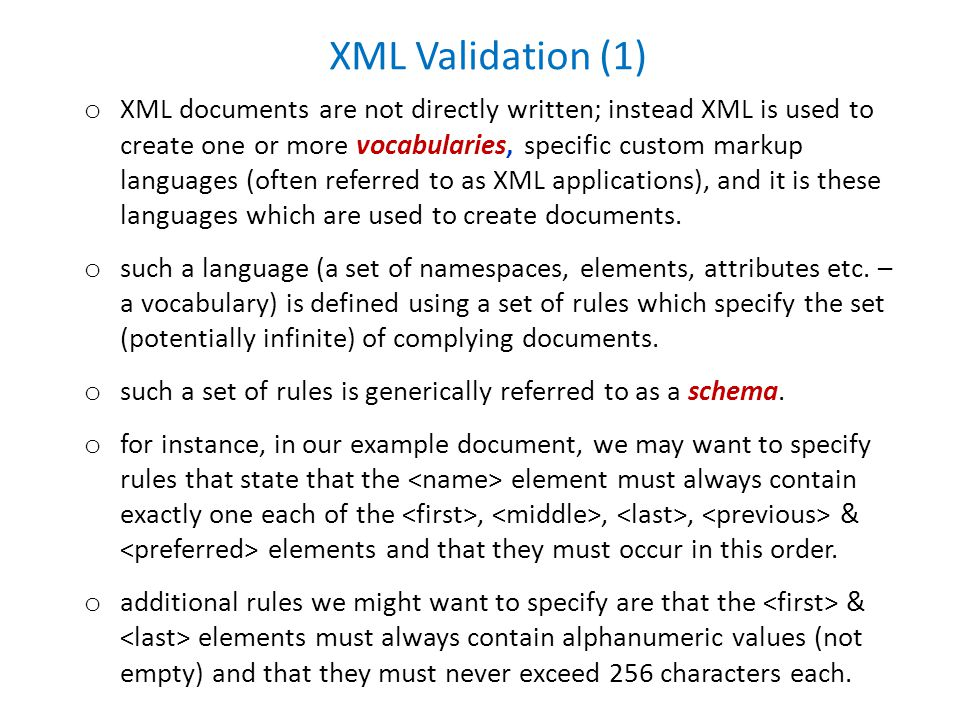 XML Validation (1) o XML documents are not directly written; instead XML is used to create one or more vocabularies, specific custom markup languages (often referred to as XML applications), and it is these languages which are used to create documents.