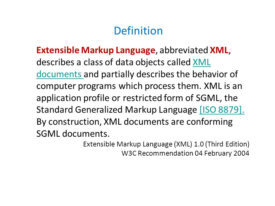 Definition Extensible Markup Language, abbreviated XML, describes a class of data objects called XML documents and partially describes the behavior of computer programs which process them.