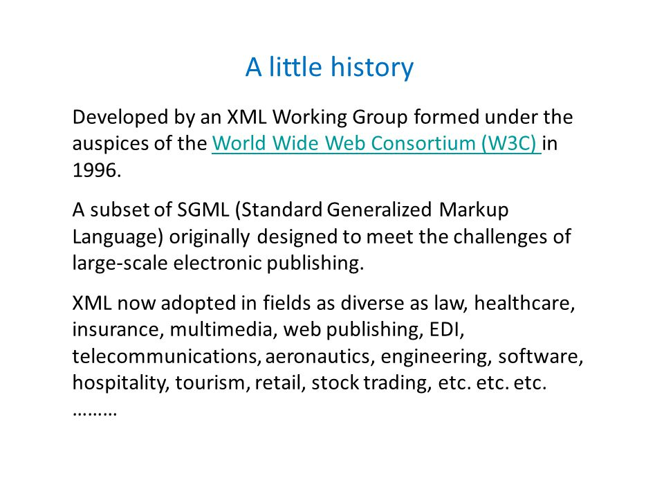 A little history Developed by an XML Working Group formed under the auspices of the World Wide Web Consortium (W3C) in 1996.World Wide Web Consortium (W3C) A subset of SGML (Standard Generalized Markup Language) originally designed to meet the challenges of large-scale electronic publishing.