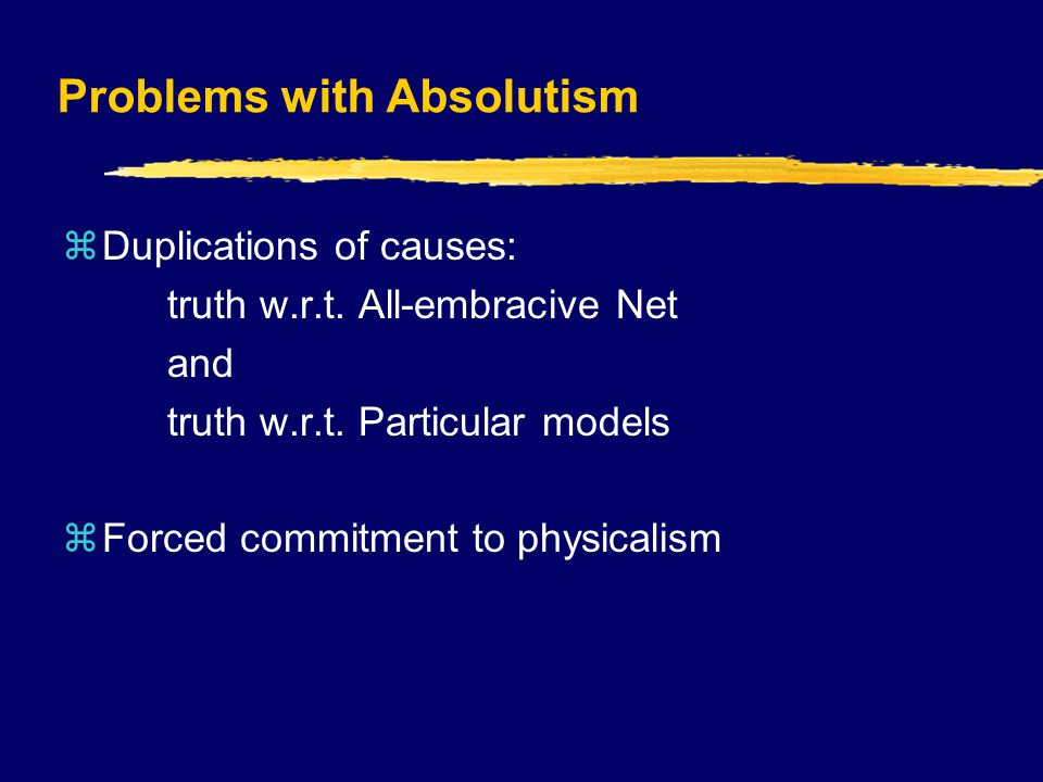 Problems with Absolutism  Duplications of causes: truth w.r.t.