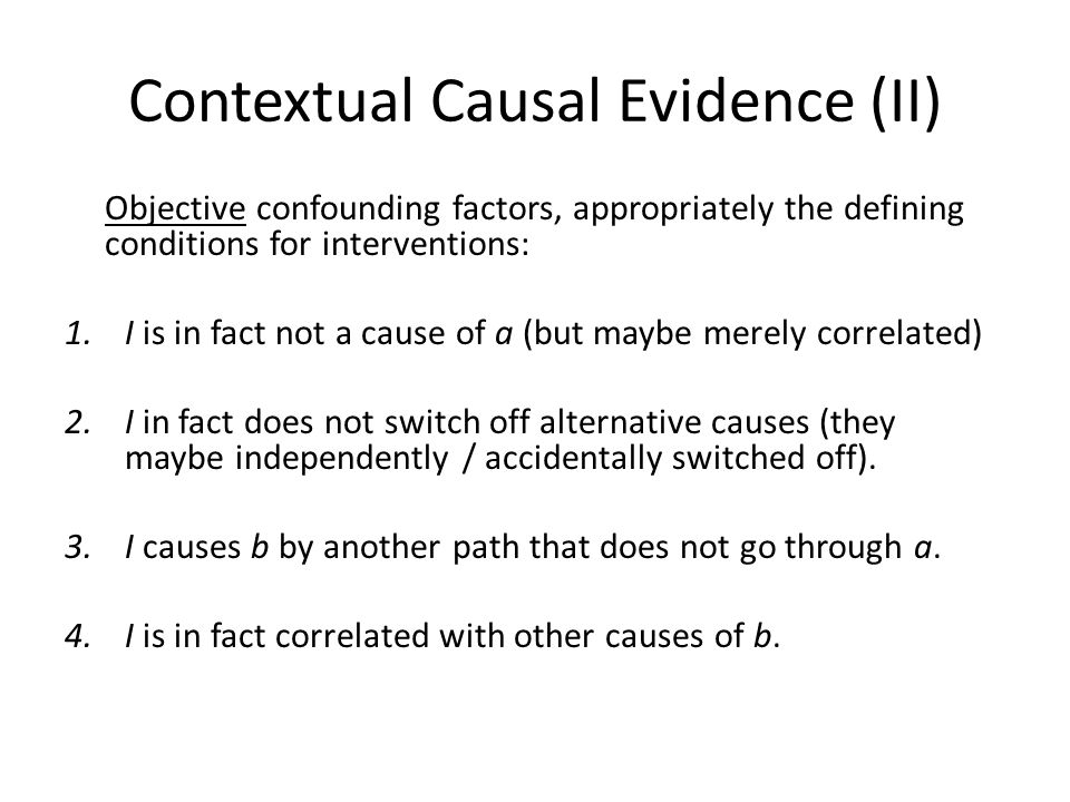 Contextual Causal Evidence (II) Objective confounding factors, appropriately the defining conditions for interventions: 1.I is in fact not a cause of a (but maybe merely correlated) 2.I in fact does not switch off alternative causes (they maybe independently / accidentally switched off).