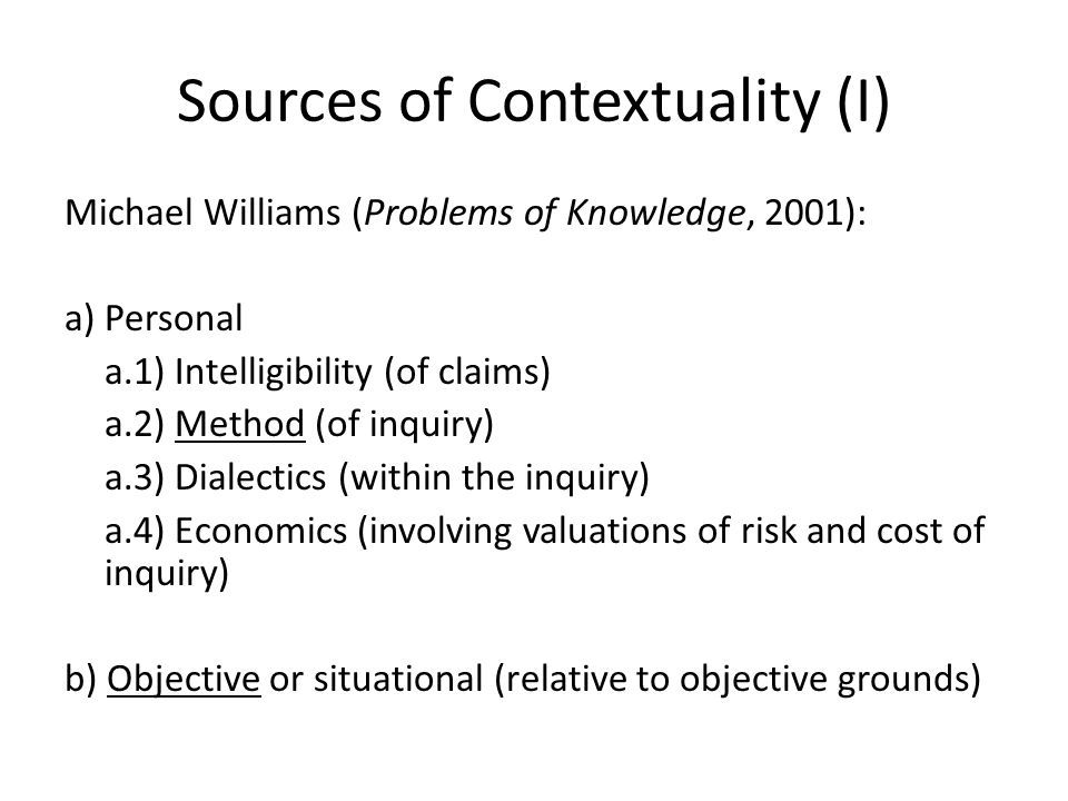 Sources of Contextuality (I) Michael Williams (Problems of Knowledge, 2001): a) Personal a.1) Intelligibility (of claims) a.2) Method (of inquiry) a.3) Dialectics (within the inquiry) a.4) Economics (involving valuations of risk and cost of inquiry) b) Objective or situational (relative to objective grounds)