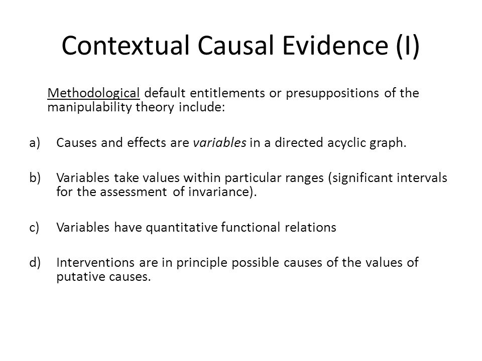 Contextual Causal Evidence (I) Methodological default entitlements or presuppositions of the manipulability theory include: a)Causes and effects are variables in a directed acyclic graph.