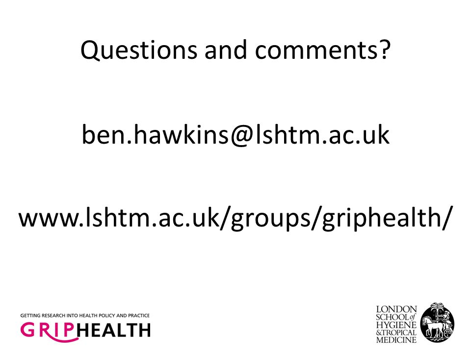 Questions and comments ben.hawkins@lshtm.ac.uk www.lshtm.ac.uk/groups/griphealth/