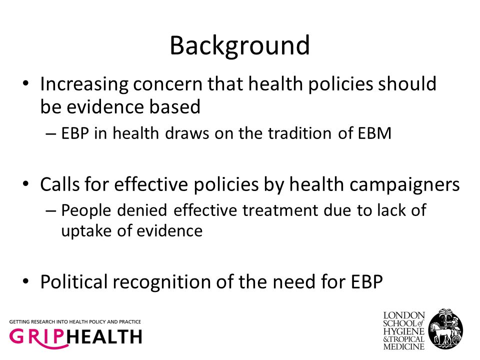 Background Increasing concern that health policies should be evidence based – EBP in health draws on the tradition of EBM Calls for effective policies by health campaigners – People denied effective treatment due to lack of uptake of evidence Political recognition of the need for EBP