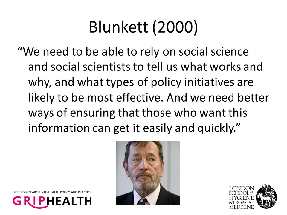 Blunkett (2000) We need to be able to rely on social science and social scientists to tell us what works and why, and what types of policy initiatives are likely to be most effective.