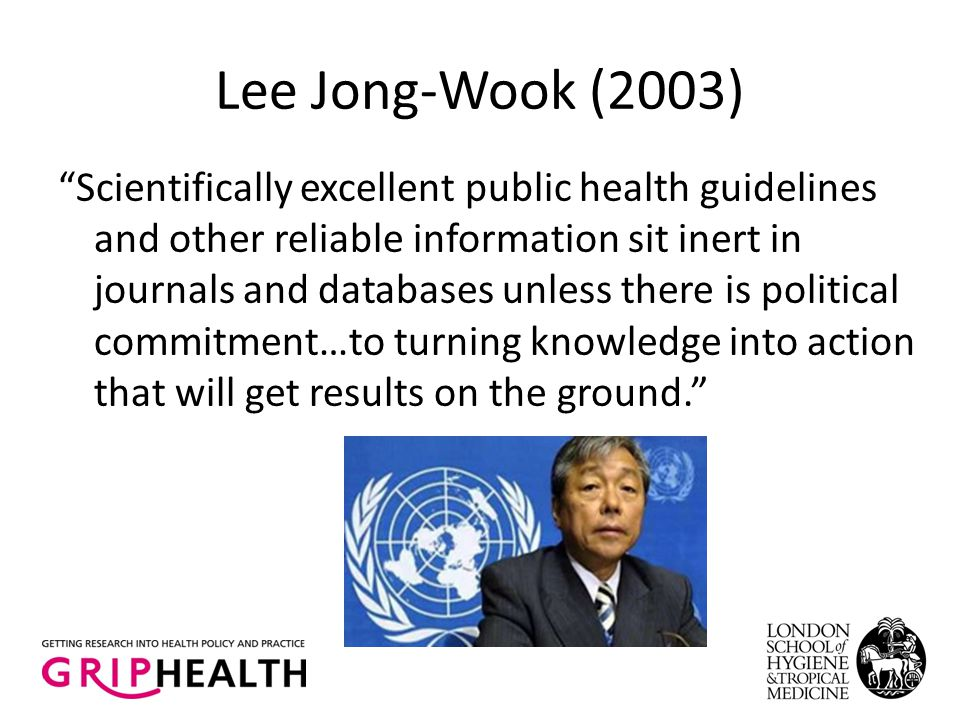 Lee Jong-Wook (2003) Scientifically excellent public health guidelines and other reliable information sit inert in journals and databases unless there is political commitment…to turning knowledge into action that will get results on the ground.