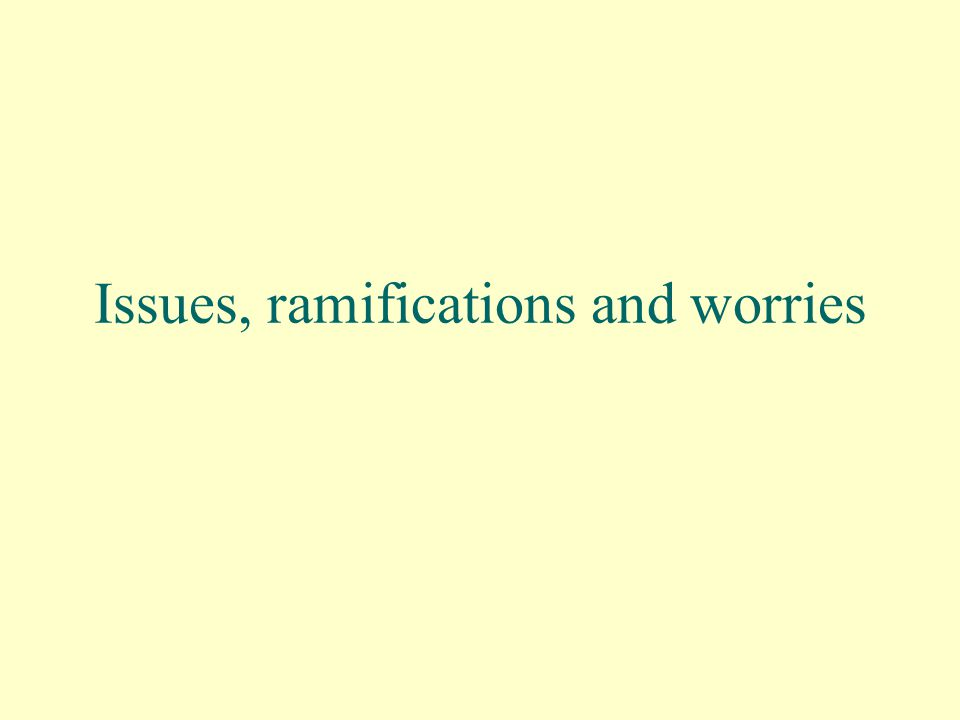Issues, ramifications and worries