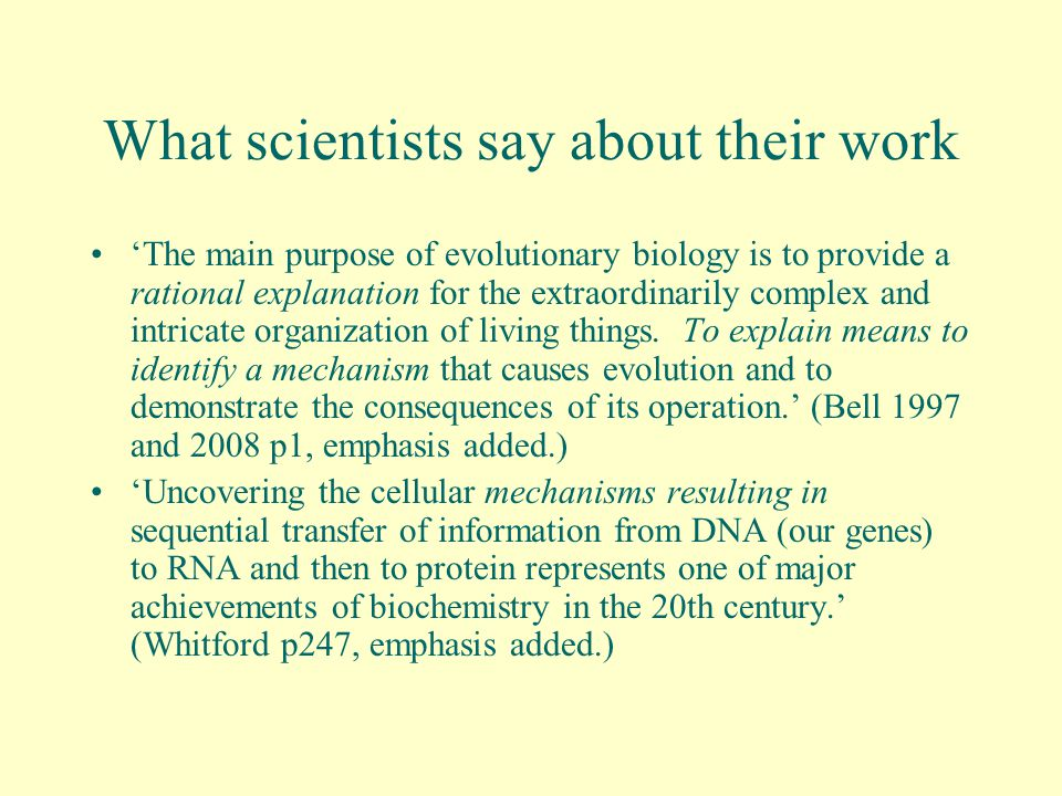 What scientists say about their work 'The main purpose of evolutionary biology is to provide a rational explanation for the extraordinarily complex and intricate organization of living things.