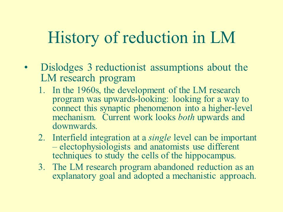 History of reduction in LM Dislodges 3 reductionist assumptions about the LM research program 1.In the 1960s, the development of the LM research program was upwards-looking: looking for a way to connect this synaptic phenomenon into a higher-level mechanism.