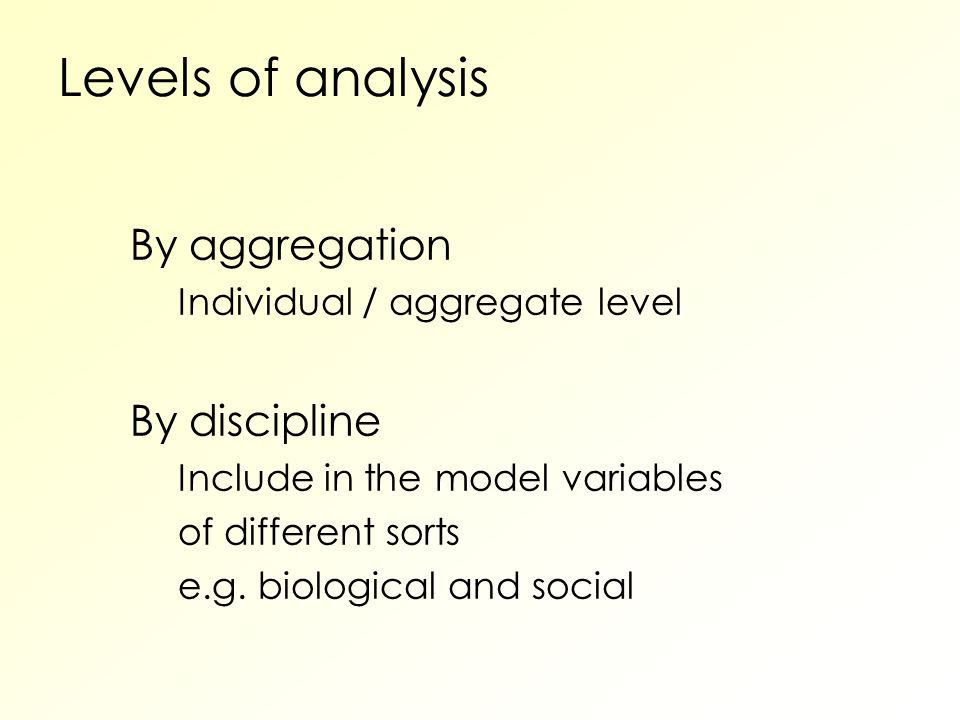 Levels of analysis By aggregation Individual / aggregate level By discipline Include in the model variables of different sorts e.g.