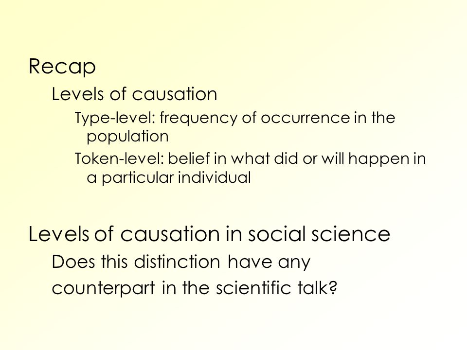 Recap Levels of causation Type-level: frequency of occurrence in the population Token-level: belief in what did or will happen in a particular individual Levels of causation in social science Does this distinction have any counterpart in the scientific talk
