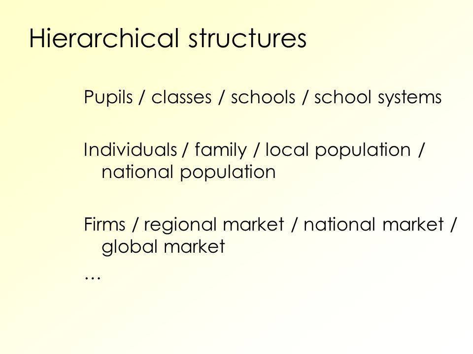 Hierarchical structures Pupils / classes / schools / school systems Individuals / family / local population / national population Firms / regional market / national market / global market …