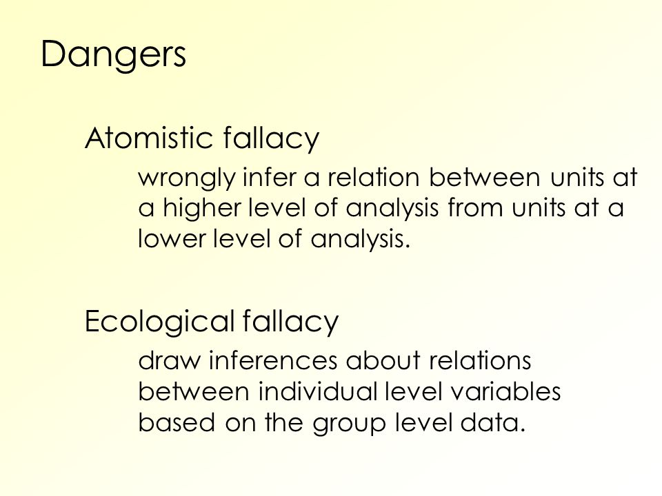 Dangers Atomistic fallacy wrongly infer a relation between units at a higher level of analysis from units at a lower level of analysis.