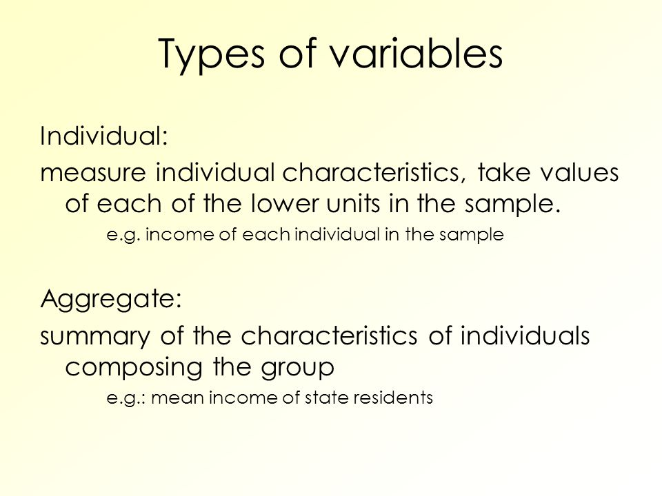 Types of variables Individual: measure individual characteristics, take values of each of the lower units in the sample.