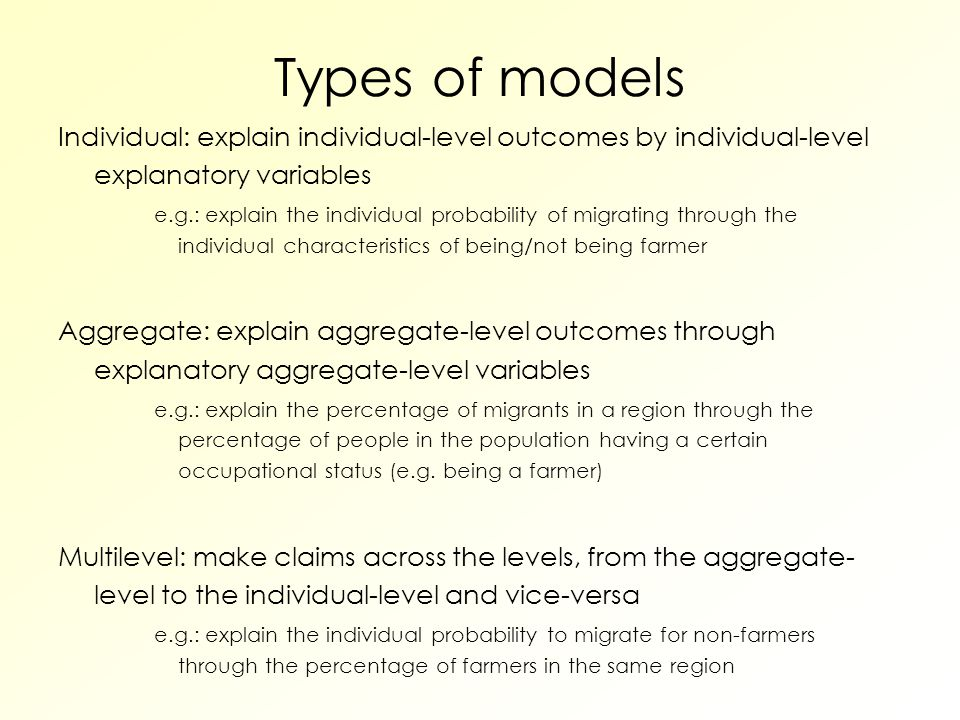 Types of models Individual: explain individual-level outcomes by individual-level explanatory variables e.g.: explain the individual probability of migrating through the individual characteristics of being/not being farmer Aggregate: explain aggregate-level outcomes through explanatory aggregate-level variables e.g.: explain the percentage of migrants in a region through the percentage of people in the population having a certain occupational status (e.g.