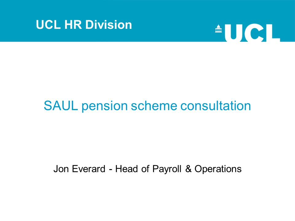 SAUL pension scheme consultation Jon Everard - Head of Payroll & Operations UCL HR Division