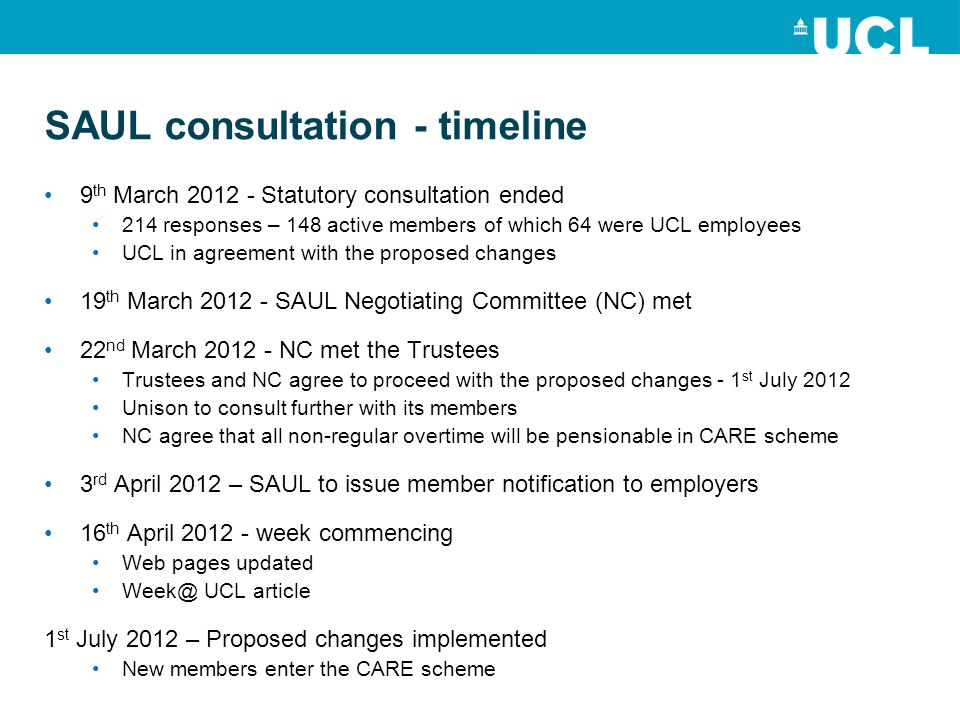 SAUL consultation - timeline 9 th March 2012 - Statutory consultation ended 214 responses – 148 active members of which 64 were UCL employees UCL in agreement with the proposed changes 19 th March 2012 - SAUL Negotiating Committee (NC) met 22 nd March 2012 - NC met the Trustees Trustees and NC agree to proceed with the proposed changes - 1 st July 2012 Unison to consult further with its members NC agree that all non-regular overtime will be pensionable in CARE scheme 3 rd April 2012 – SAUL to issue member notification to employers 16 th April 2012 - week commencing Web pages updated Week@ UCL article 1 st July 2012 – Proposed changes implemented New members enter the CARE scheme