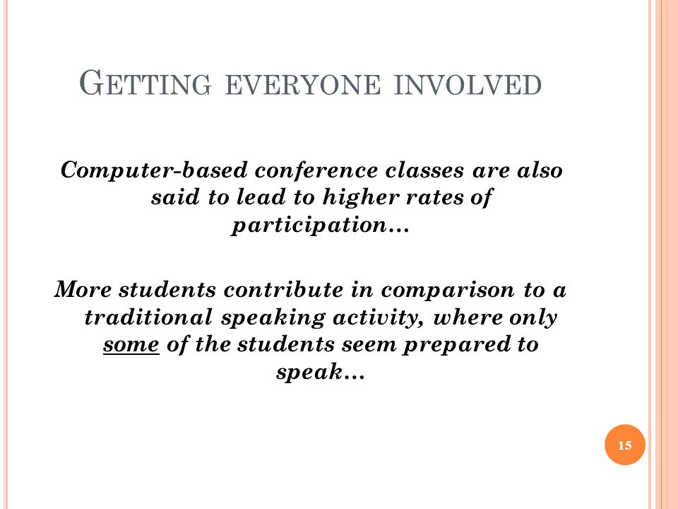 G ETTING EVERYONE INVOLVED Computer-based conference classes are also said to lead to higher rates of participation… More students contribute in comparison to a traditional speaking activity, where only some of the students seem prepared to speak… 15
