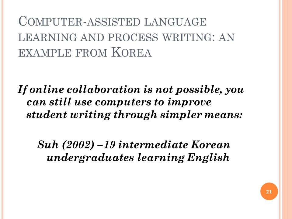 C OMPUTER - ASSISTED LANGUAGE LEARNING AND PROCESS WRITING : AN EXAMPLE FROM K OREA If online collaboration is not possible, you can still use computers to improve student writing through simpler means: Suh (2002) –19 intermediate Korean undergraduates learning English 21