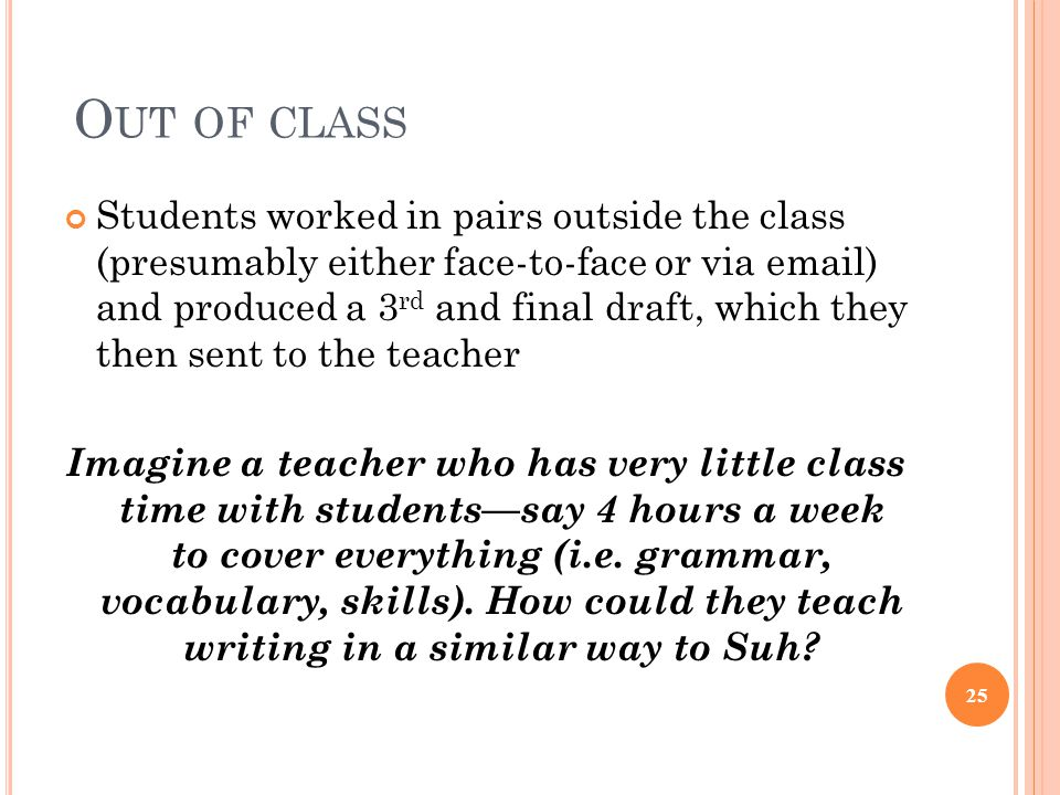 O UT OF CLASS Students worked in pairs outside the class (presumably either face-to-face or via email) and produced a 3 rd and final draft, which they then sent to the teacher Imagine a teacher who has very little class time with students—say 4 hours a week to cover everything (i.e.