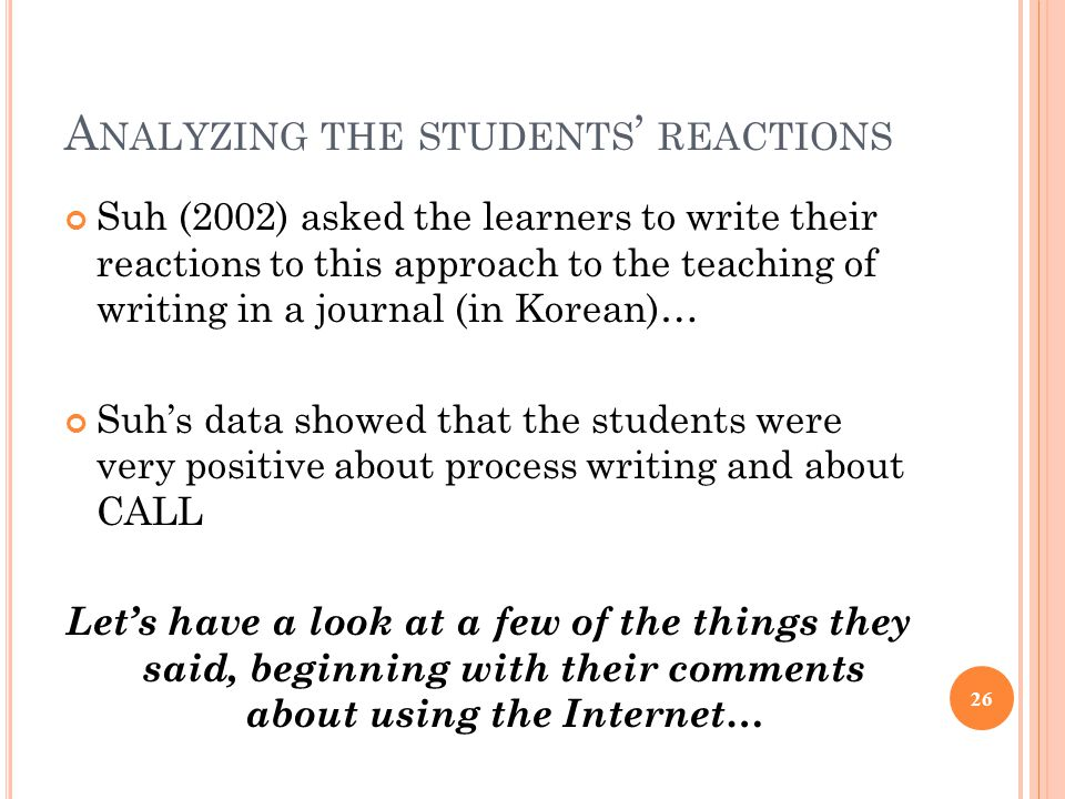 A NALYZING THE STUDENTS ' REACTIONS Suh (2002) asked the learners to write their reactions to this approach to the teaching of writing in a journal (in Korean)… Suh's data showed that the students were very positive about process writing and about CALL Let's have a look at a few of the things they said, beginning with their comments about using the Internet… 26