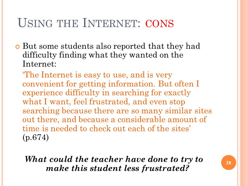 U SING THE I NTERNET : CONS But some students also reported that they had difficulty finding what they wanted on the Internet: 'The Internet is easy to use, and is very convenient for getting information.