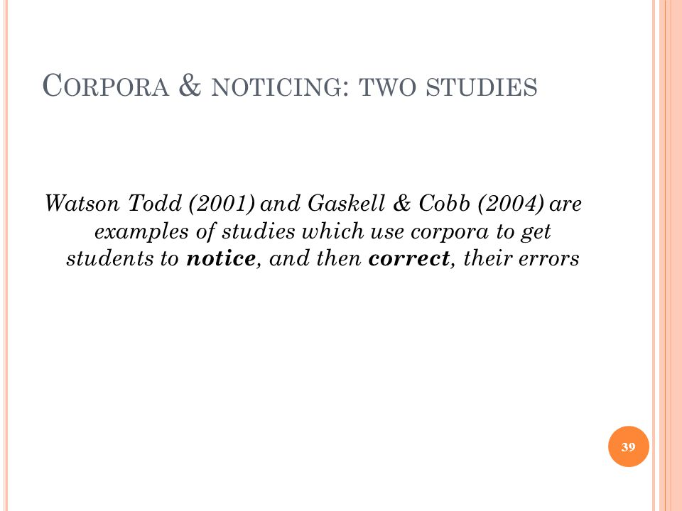 C ORPORA & NOTICING : TWO STUDIES Watson Todd (2001) and Gaskell & Cobb (2004) are examples of studies which use corpora to get students to notice, and then correct, their errors 39
