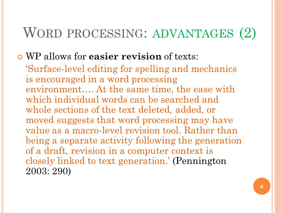 W ORD PROCESSING : ADVANTAGES (2) WP allows for easier revision of texts: 'Surface-level editing for spelling and mechanics is encouraged in a word processing environment….