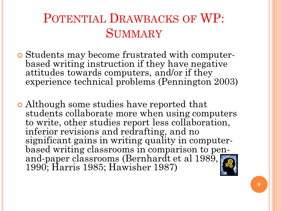 P OTENTIAL D RAWBACKS OF WP: S UMMARY Students may become frustrated with computer- based writing instruction if they have negative attitudes towards computers, and/or if they experience technical problems (Pennington 2003) Although some studies have reported that students collaborate more when using computers to write, other studies report less collaboration, inferior revisions and redrafting, and no significant gains in writing quality in computer- based writing classrooms in comparison to pen- and-paper classrooms (Bernhardt et al 1989, 1990; Harris 1985; Hawisher 1987) 9