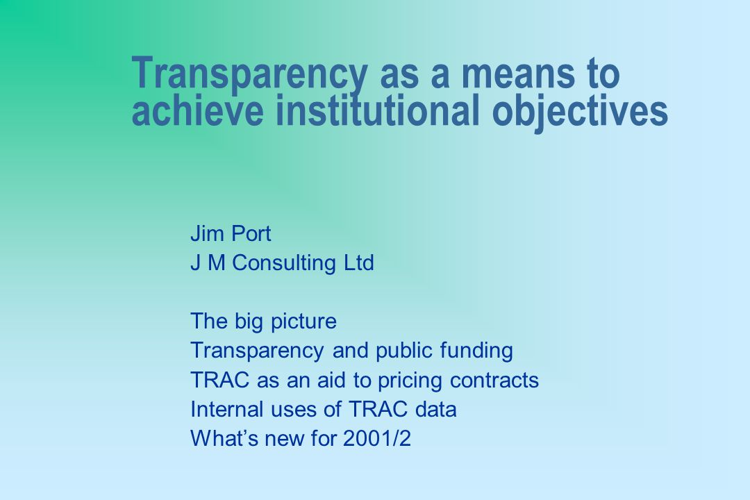 Transparency as a means to achieve institutional objectives Jim Port J M Consulting Ltd The big picture Transparency and public funding TRAC as an aid to pricing contracts Internal uses of TRAC data What's new for 2001/2