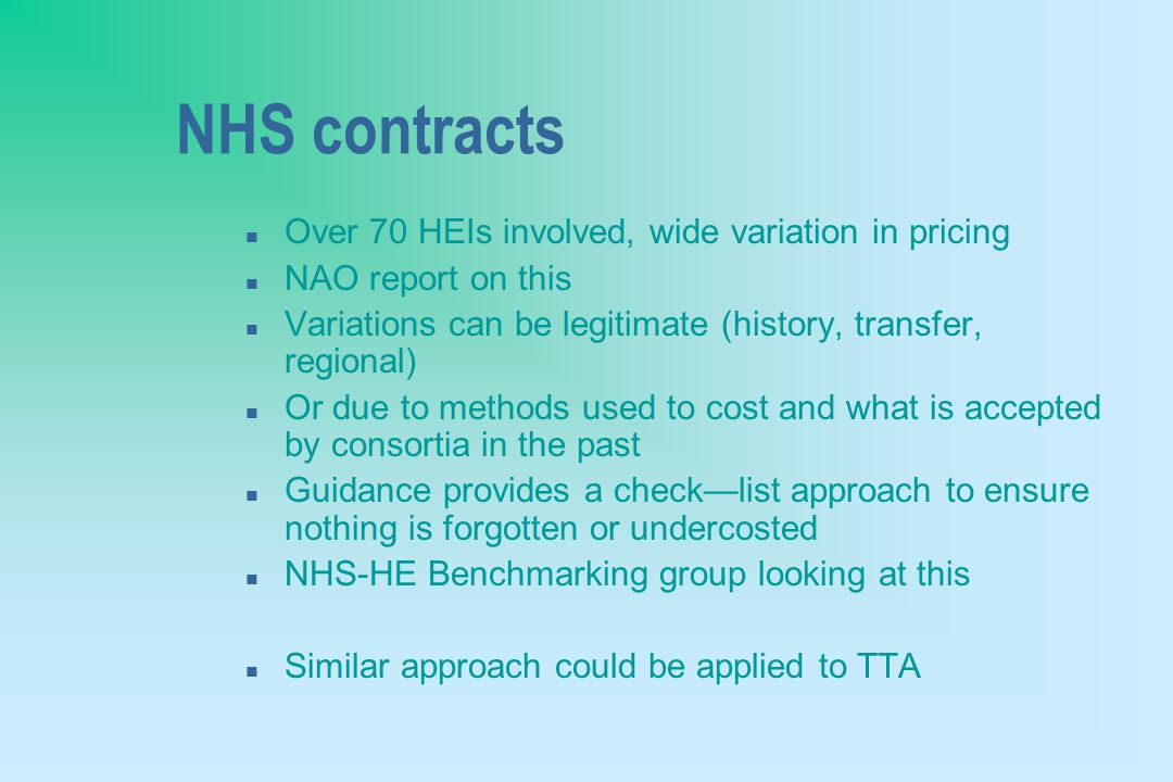 NHS contracts n Over 70 HEIs involved, wide variation in pricing n NAO report on this n Variations can be legitimate (history, transfer, regional) n Or due to methods used to cost and what is accepted by consortia in the past n Guidance provides a check—list approach to ensure nothing is forgotten or undercosted n NHS-HE Benchmarking group looking at this n Similar approach could be applied to TTA