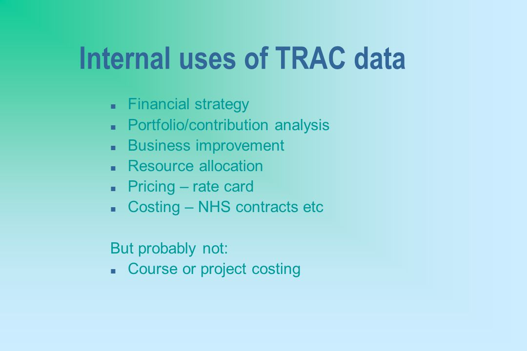 Internal uses of TRAC data n Financial strategy n Portfolio/contribution analysis n Business improvement n Resource allocation n Pricing – rate card n Costing – NHS contracts etc But probably not: n Course or project costing