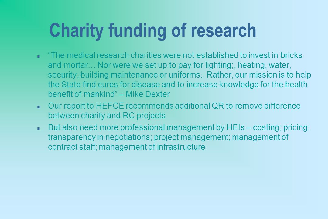 Charity funding of research n The medical research charities were not established to invest in bricks and mortar… Nor were we set up to pay for lighting;, heating, water, security, building maintenance or uniforms.