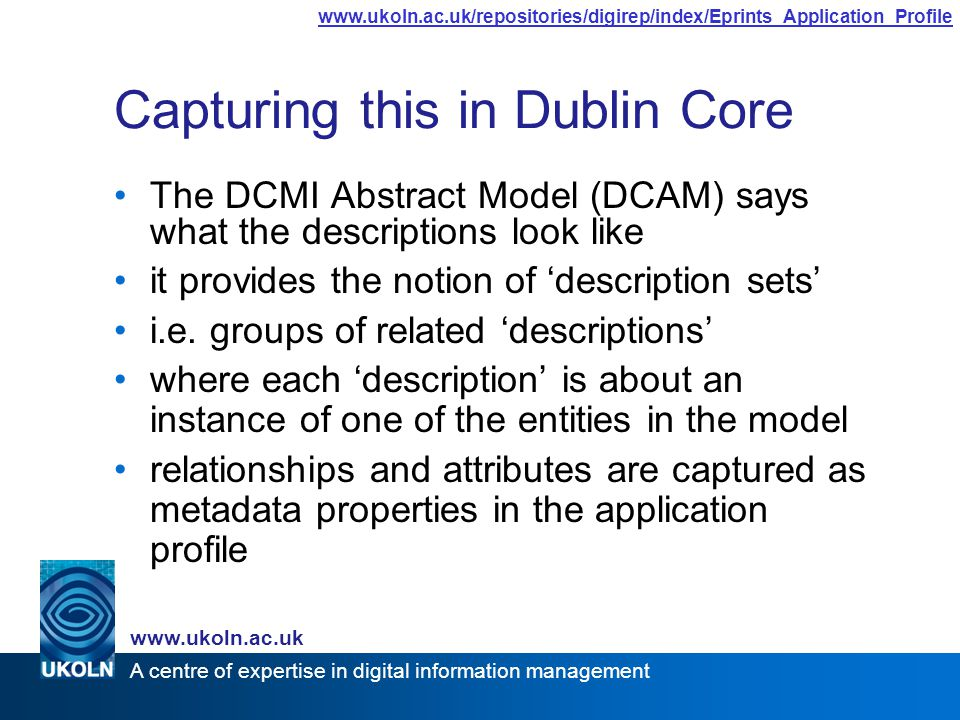 A centre of expertise in digital information management www.ukoln.ac.uk www.ukoln.ac.uk/repositories/digirep/index/Eprints_Application_Profile Capturing this in Dublin Core The DCMI Abstract Model (DCAM) says what the descriptions look like it provides the notion of 'description sets' i.e.