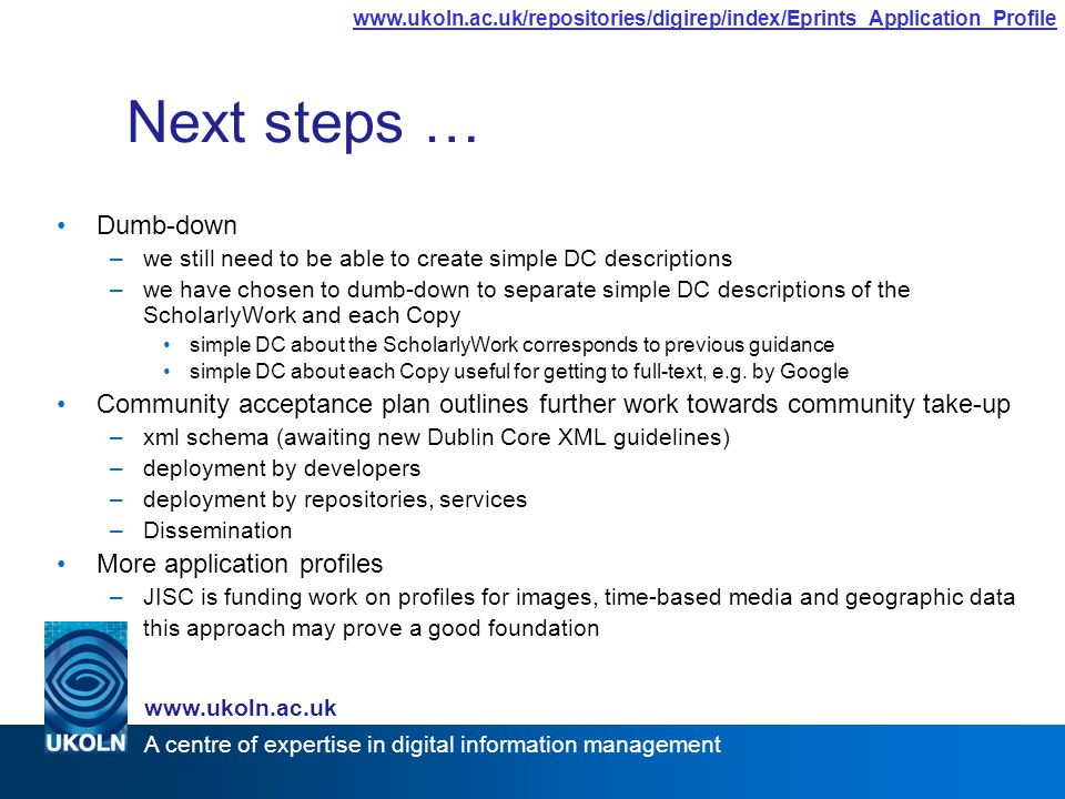 A centre of expertise in digital information management www.ukoln.ac.uk www.ukoln.ac.uk/repositories/digirep/index/Eprints_Application_Profile Next steps … Dumb-down –we still need to be able to create simple DC descriptions –we have chosen to dumb-down to separate simple DC descriptions of the ScholarlyWork and each Copy simple DC about the ScholarlyWork corresponds to previous guidance simple DC about each Copy useful for getting to full-text, e.g.