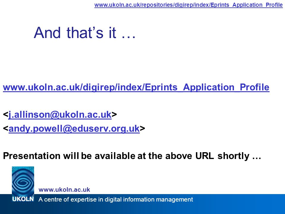 A centre of expertise in digital information management www.ukoln.ac.uk www.ukoln.ac.uk/repositories/digirep/index/Eprints_Application_Profile And that's it … www.ukoln.ac.uk/digirep/index/Eprints_Application_Profile j.allinson@ukoln.ac.uk andy.powell@eduserv.org.uk Presentation will be available at the above URL shortly …