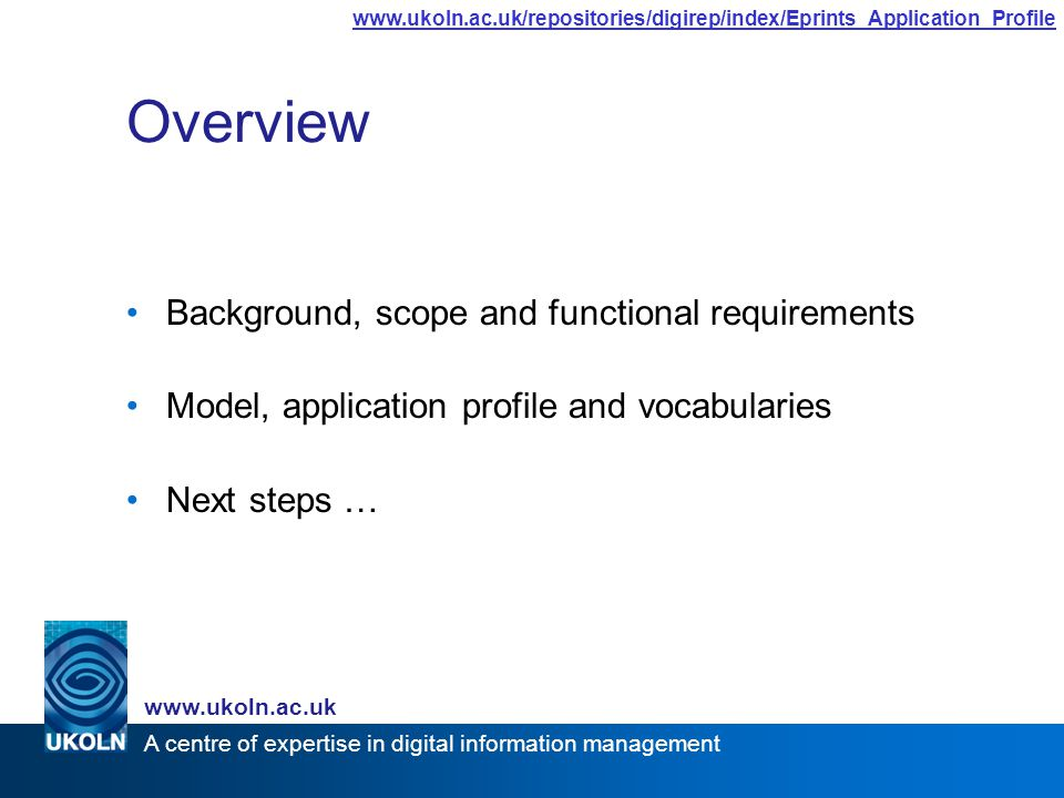 A centre of expertise in digital information management www.ukoln.ac.uk www.ukoln.ac.uk/repositories/digirep/index/Eprints_Application_Profile Overview Background, scope and functional requirements Model, application profile and vocabularies Next steps …