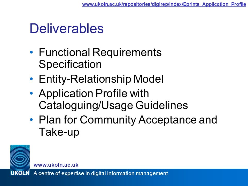 A centre of expertise in digital information management www.ukoln.ac.uk www.ukoln.ac.uk/repositories/digirep/index/Eprints_Application_Profile Deliverables Functional Requirements Specification Entity-Relationship Model Application Profile with Cataloguing/Usage Guidelines Plan for Community Acceptance and Take-up