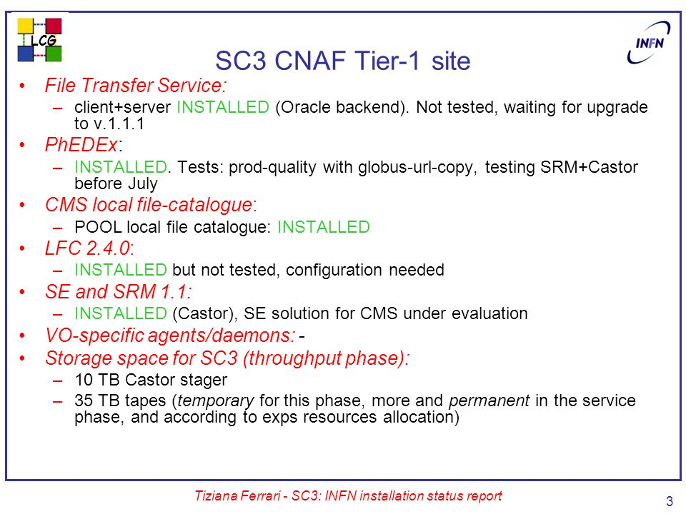 LCG Tiziana Ferrari - SC3: INFN installation status report 3 SC3 CNAF Tier-1 site File Transfer Service: –client+server INSTALLED (Oracle backend).