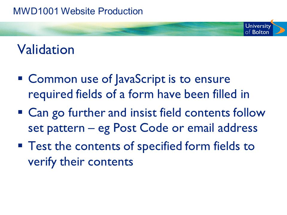MWD1001 Website Production Validation  Common use of JavaScript is to ensure required fields of a form have been filled in  Can go further and insist field contents follow set pattern – eg Post Code or  address  Test the contents of specified form fields to verify their contents