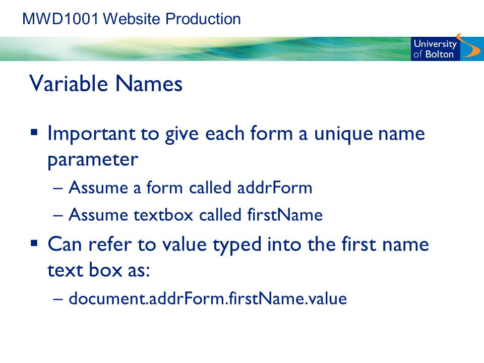 MWD1001 Website Production Variable Names  Important to give each form a unique name parameter –Assume a form called addrForm –Assume textbox called firstName  Can refer to value typed into the first name text box as: –document.addrForm.firstName.value