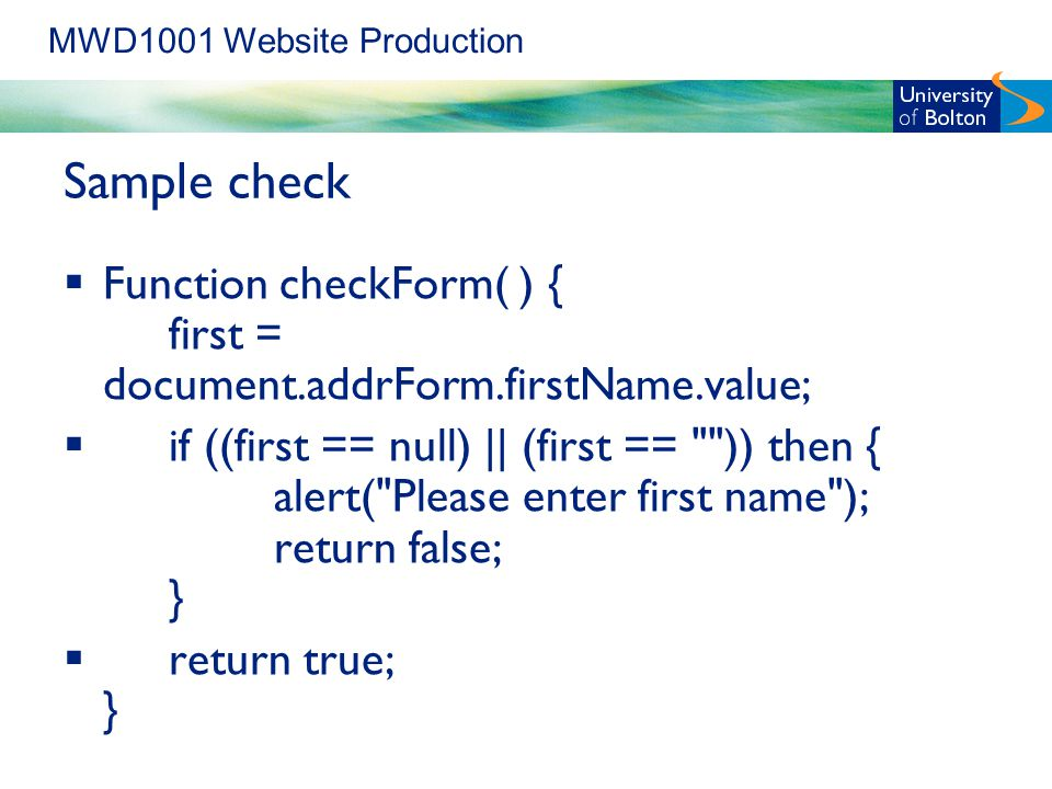 MWD1001 Website Production Sample check  Function checkForm( ) { first = document.addrForm.firstName.value;  if ((first == null) || (first == )) then { alert( Please enter first name ); return false; }  return true; }