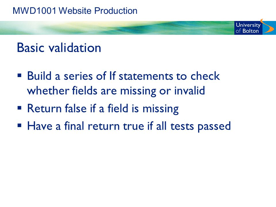 MWD1001 Website Production Basic validation  Build a series of If statements to check whether fields are missing or invalid  Return false if a field is missing  Have a final return true if all tests passed